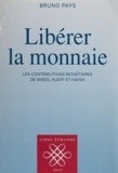 Bruno Pays - Libérer la monnaie - Les contributions monétaires de Mises, Rueff et Hayek.
