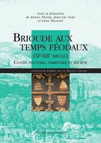 Bruno Phalip et Jean-Luc Fray - Brioude aux temps féodaux (XIe-XIIIe siècle) - Cultes, pouvoirs, territoire et société.