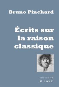 Bruno Pinchard - Ecrits sur la raison classique.