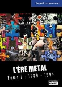Bruno Piszczorowicz - L'ère Metal - Tome 2, (1989-1994). L'âge d'or du Hard Rock et du Heavy Metal.