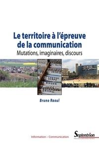 Ebooks téléchargement légal Le territoire à l'épreuve de la communication  - Mutations, imaginaires, discours par Bruno Raoul 9782757429556 en francais