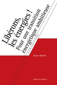 Bruno Rebelle - Libérons, les énergies ! - Pour une transition énergétique ambitieuse.