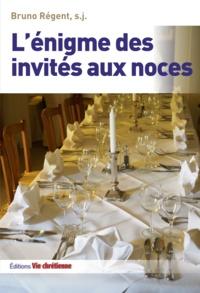 Bruno Régent et Charles Hénin - L'énigme des invités aux noces - Une lecture de la parabole de Matthieu (22, 1-14).
