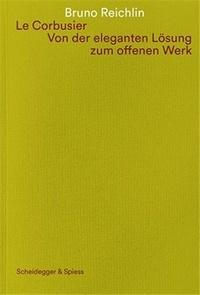 Bruno Reichlin - Le Corbusier - Von der Eleganten losung zum Offenen Werk.