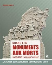 Bruno Rivals - Quand les monuments aux morts racontent la Grande Guerre - Abécédaire-guide curieux des monuments aux morts.