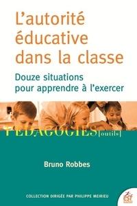 Bruno Robbes - L'autorité éducative dans la classe - Douze situations pour apprendre à l'exercer.