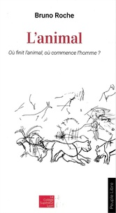 Bruno Roche - L'animal - Où finit l'animal ? Où commence l'homme ?.