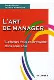 Bruno Roche et Francis Marfoglia - L'art de manager - Eléments pour comprendre Clés pour agir.