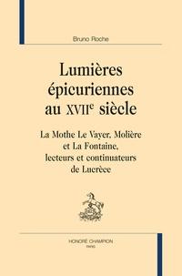 Bruno Roche - Lumières épicuriennes au XVIIe siècle - La Mothe Le Vayer, Molière et La Fontaine, lecteurs et continuateurs de Lucrèce.