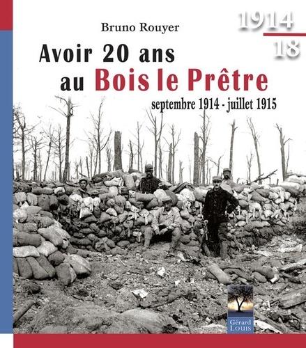 Bruno Rouyer - Avoir 20 ans au Bois le Prêtre - Septembre 1914-juillet 1915.
