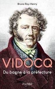 Bruno Roy-Henry - Vidocq - Du bagne à la préfecture.