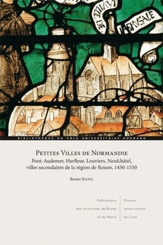 Bruno Sintic - Petites villes de Normandie - Pont-Audemer, Harfleur, Neufchâtel, villes secondaires de la région de Rouen, 1450-1550.