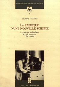 Bruno Strasser - La fabrique d'une nouvelle science - La biologie moléculaire à l'âge atomique (1945-1964).