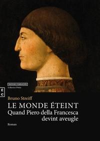 Bruno Streiff - Le monde éteint, quand Piero della Francesca devint aveugle.