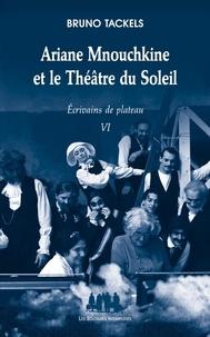 Bruno Tackels - Ecrivains de plateau - Tome 6. Ariane Mnouchkine et le Théâtre du Soleil.