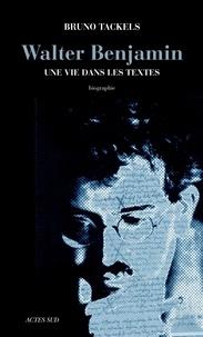 Bruno Tackels - Walter Benjamin - Une vie dans les textes.