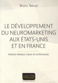 Bruno Teboul - Le développement du neuromarketing aux Etats-Unis et en France - Acteurs-réseaux, traces et controverses.