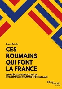 Bruno Teissier - Ces Roumains qui font la France - Deux siècles d''immigration en provenance de Roumanie et de Moldavie.
