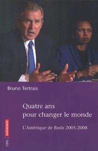 Bruno Tertrais - Quatre ans pour changer le monde - L'Amérique de Bush, 2005-2008.