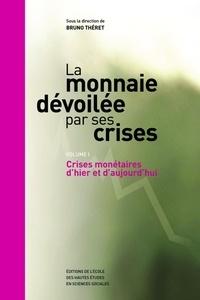 Bruno Théret - La monnaie dévoilée par ses crises - Volume 1, Crises monétaires d'hier et d'aujourd'hui.