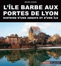 Bruno Voisin - L'Ile Barbe aux portes de Lyon - Histoire d'une abbaye et d'une île.