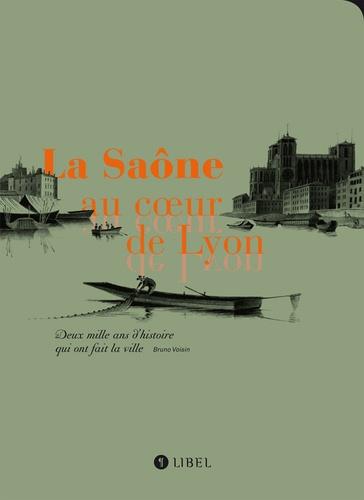 Bruno Voisin - La Saône au coeur de Lyon - Deux mille ans d'histoire qui ont fait la ville.