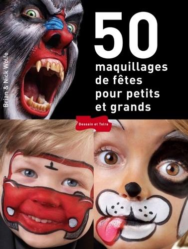Bryan Wolfe et Nick Wolfe - 50 maquillages de fêtes pour petits et grands.