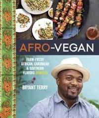 Bryant Terry - Afro-Vegan - Farm-Fresh African, Caribbean, and Southern Flavors Remixed.