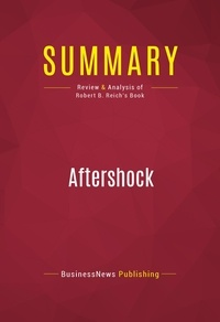 BusinessNews Publishing - Summary: Aftershock - Review and Analysis of Robert B. Reich's Book.