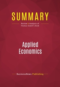 BusinessNews Publishing - Summary: Applied Economics - Review and Analysis of Thomas Sowell's Book.