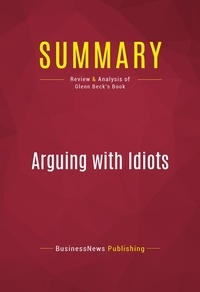 BusinessNews Publishing - Summary: Arguing with Idiots - Review and Analysis of Glenn Beck's Book.