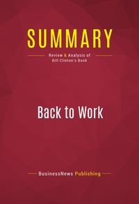 BusinessNews Publishing - Summary: Back to Work - Review and Analysis of Bill Clinton's Book.