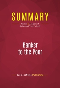 BusinessNews Publishing - Summary: Banker to the Poor - Review and Analysis of Muhammad Yunus's Book.