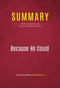 BusinessNews Publishing - Summary: Because He Could - Review and Analysis of Morris and McGann's Book.