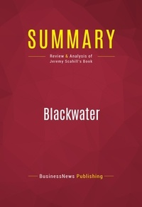 BusinessNews Publishing - Summary: Blackwater - Review and Analysis of Jeremy Scahill's Book.