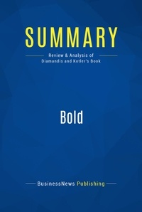 BusinessNews Publishing et  Peter Diamandis - Summary: Bold - Review and Analysis of Diamandis and Kotler's Book.