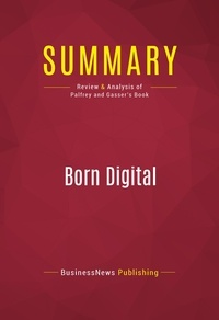 BusinessNews Publishing - Summary: Born Digital - Review and Analysis of Palfrey and Gasser's Book.