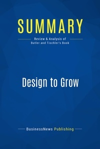 BusinessNews Publishing - Summary: Design to Grow - Review and Analysis of Butler and Tischler's Book.