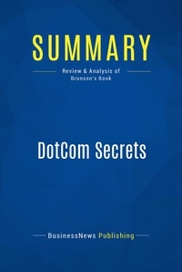 BusinessNews Publishing - Summary: DotCom Secrets - Review and Analysis of Brunson's Book.