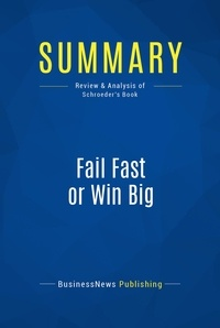 BusinessNews Publishing - Summary: Fail Fast or Win Big - Review and Analysis of Schroeder's Book.