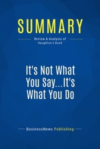 BusinessNews Publishing - Summary: It's Not What You Say...It's What You Do - Review and Analysis of Haughton's Book.