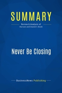 BusinessNews Publishing - Summary: Never Be Closing - Review and Analysis of Hurson and Dunne's Book.