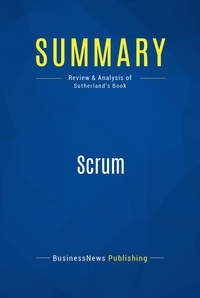 BusinessNews Publishing - Summary: Scrum - Review and Analysis of Sutherland's Book.