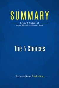 BusinessNews Publishing - Summary: The 5 Choices - Review and Analysis of Kogon, Merrill and Rinne's Book.
