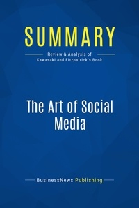 BusinessNews Publishing - Summary: The Art of Social Media - Review and Analysis of Kawasaki and Fitzpatrick's Book.