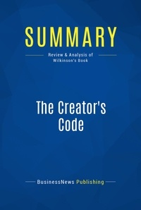 BusinessNews Publishing - Summary: The Creator's Code - Review and Analysis of Wilkinson's Book.