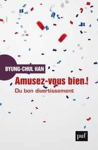 Byung-Chul Han - Amusez-vous bien ! - Du bon divertissement. Une déconstruction de l'histoire occidentale de la passion.