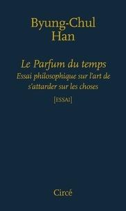 Byung-Chul Han - Le parfum du temps - Essai philosophique sur l'art de s'attarder.
