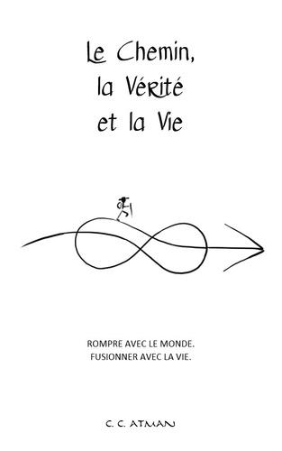 C.C. Atman - Le chemin, la vérité et la vie - Rompre avec le monde, fusionner avec la vie.
