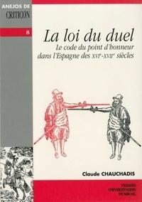 C Chauchadis - La loi du duel - Le code du point d'honneur dans l'Espagne des XVIe-XVIIe siècles.